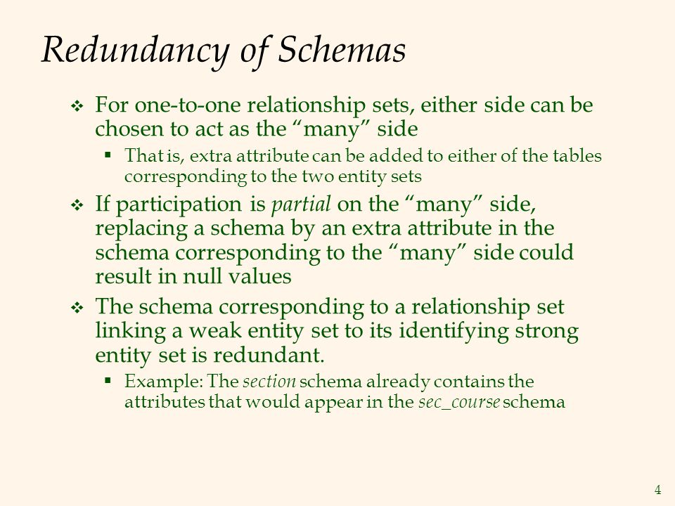 Redundancy of Schemas For one-to-one relationship sets, either side can be chosen to act as the many side.