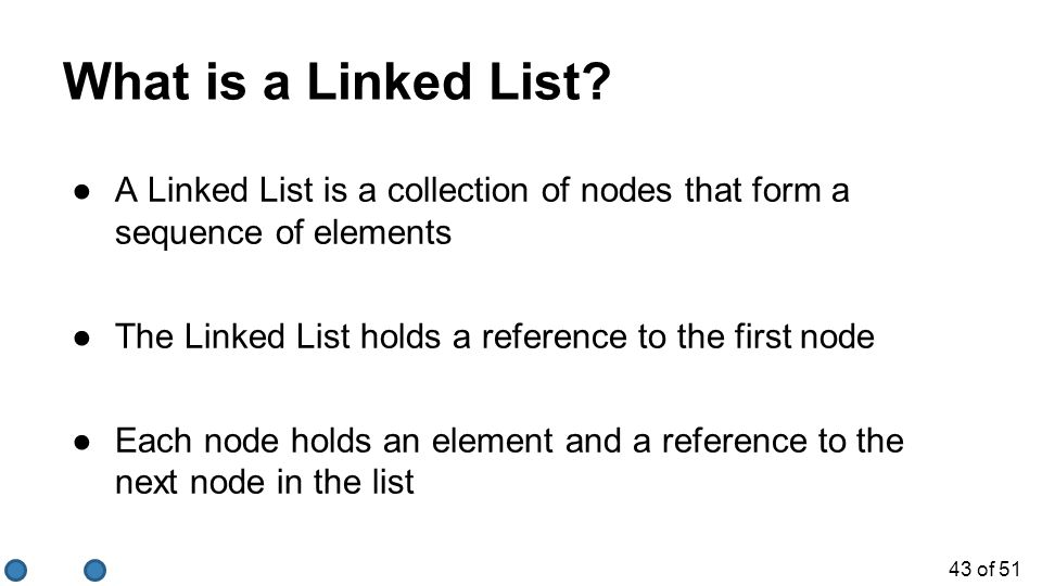 What is a Linked List A Linked List is a collection of nodes that form a sequence of elements. The Linked List holds a reference to the first node.