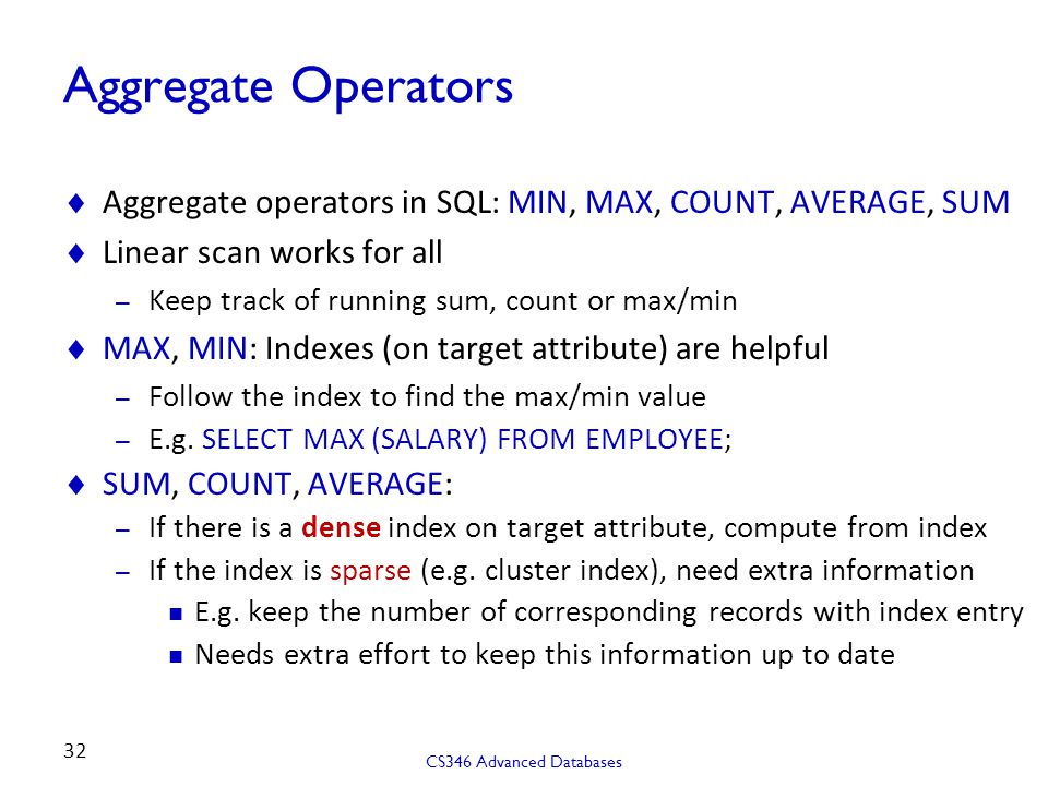 Aggregate Operators Aggregate operators in SQL: MIN, MAX, COUNT, AVERAGE, SUM. Linear scan works for all.