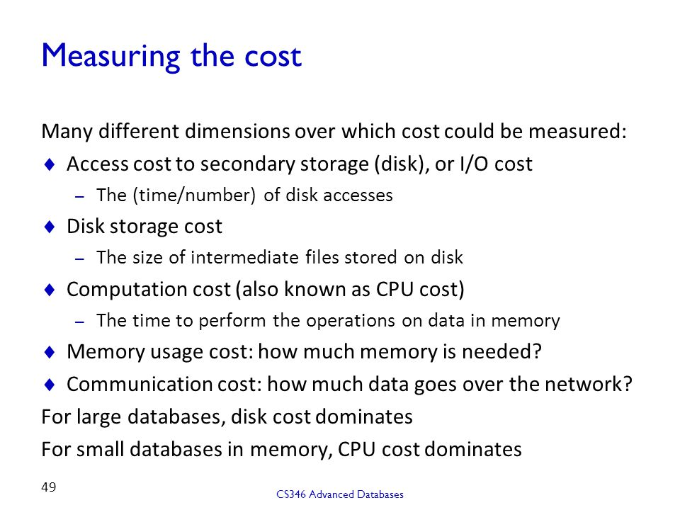 Measuring the cost Many different dimensions over which cost could be measured: Access cost to secondary storage (disk), or I/O cost.
