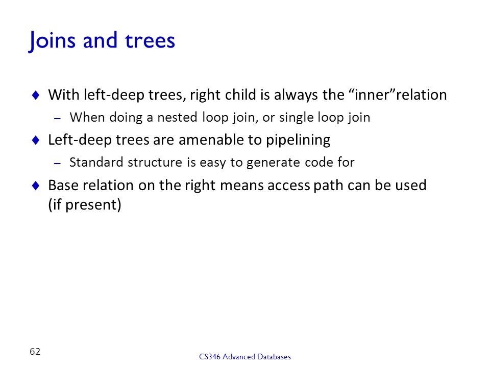 Joins and trees With left-deep trees, right child is always the inner relation. When doing a nested loop join, or single loop join.