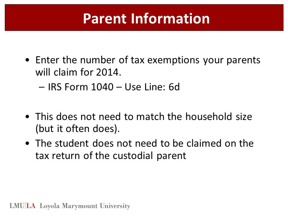 Parent Information Enter the number of tax exemptions your parents will claim for 2014. IRS Form 1040 – Use Line: 6d.
