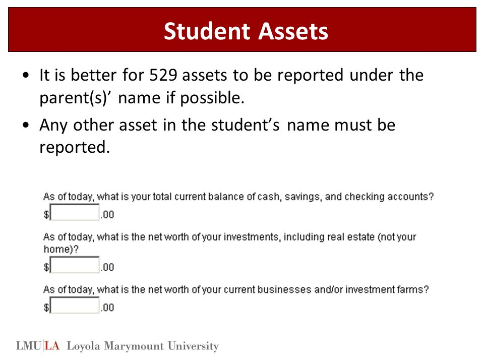 Student Assets It is better for 529 assets to be reported under the parent(s)' name if possible.