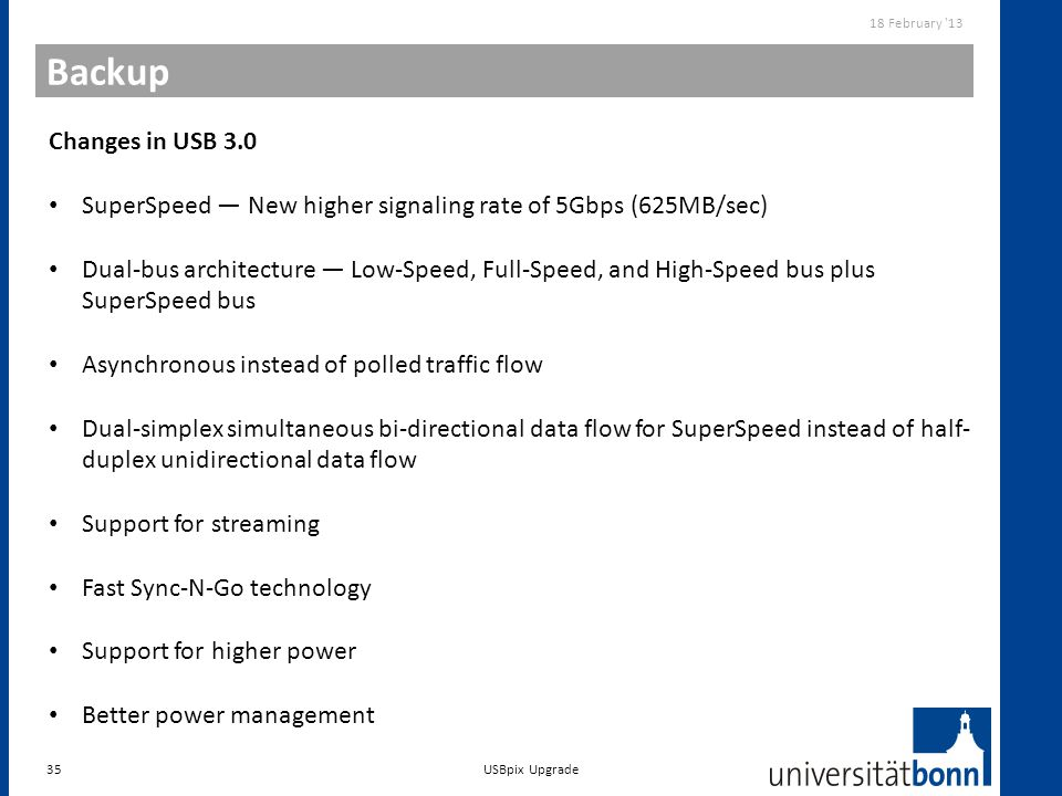18 February 13 Backup. Changes in USB 3.0. SuperSpeed — New higher signaling rate of 5Gbps (625MB/sec)