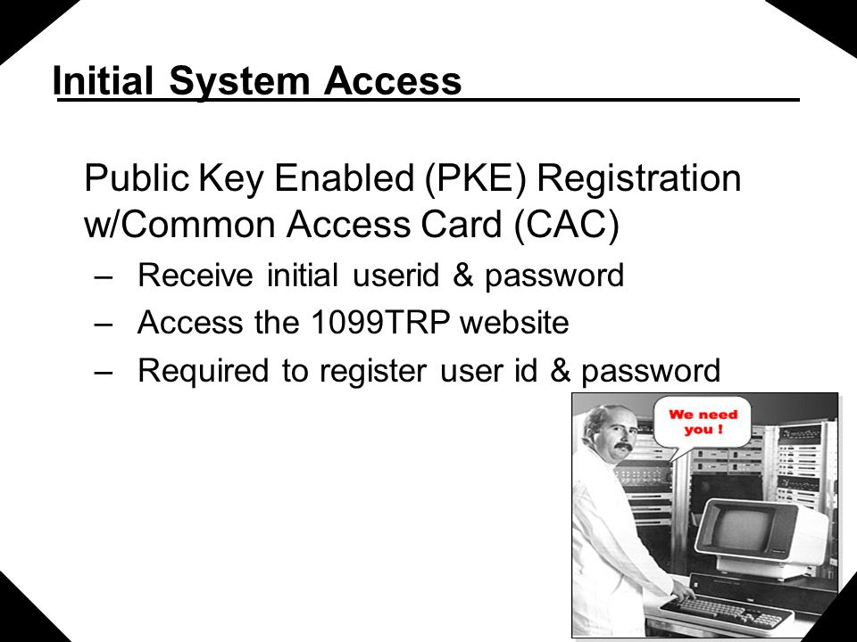 Initial System Access Public Key Enabled (PKE) Registration w/Common Access Card (CAC) Receive initial userid & password.