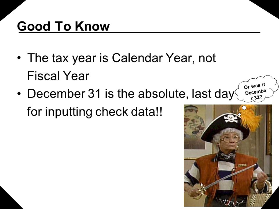 Good To Know The tax year is Calendar Year, not Fiscal Year