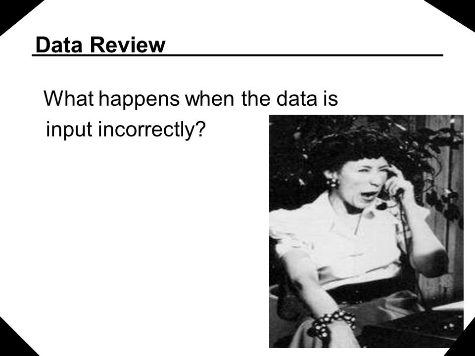 Data Review What happens when the data is input incorrectly