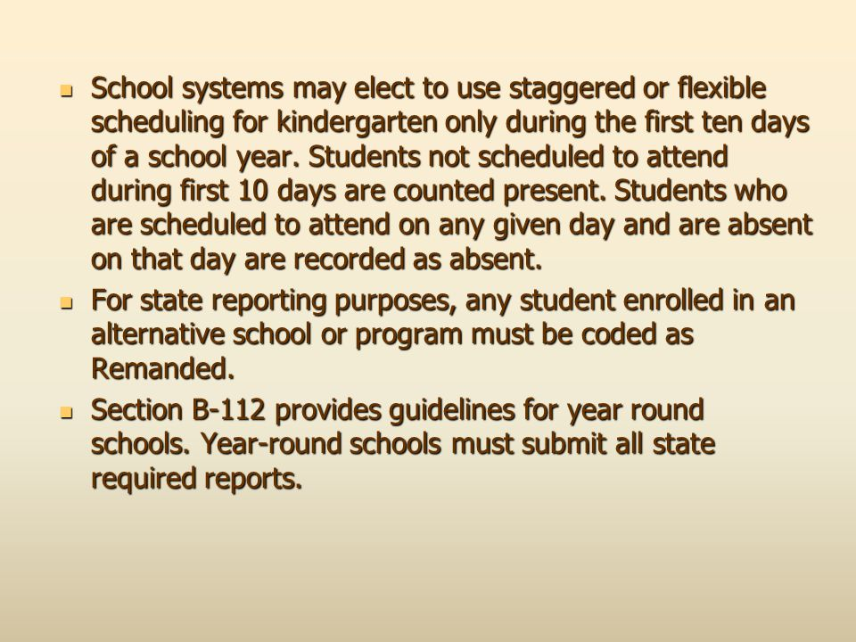 School systems may elect to use staggered or flexible scheduling for kindergarten only during the first ten days of a school year. Students not scheduled to attend during first 10 days are counted present. Students who are scheduled to attend on any given day and are absent on that day are recorded as absent.