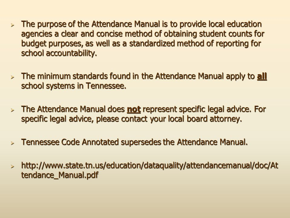The purpose of the Attendance Manual is to provide local education agencies a clear and concise method of obtaining student counts for budget purposes, as well as a standardized method of reporting for school accountability.