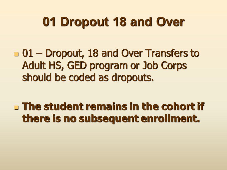 01 Dropout 18 and Over 01 – Dropout, 18 and Over Transfers to Adult HS, GED program or Job Corps should be coded as dropouts.