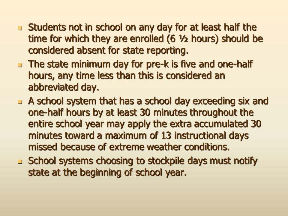Students not in school on any day for at least half the time for which they are enrolled (6 ½ hours) should be considered absent for state reporting.