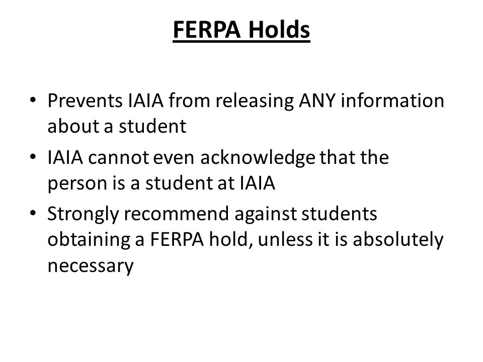 FERPA Holds Prevents IAIA from releasing ANY information about a student. IAIA cannot even acknowledge that the person is a student at IAIA.