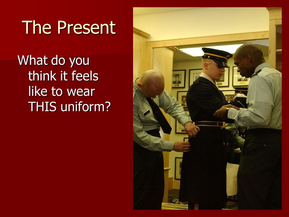 The Present What do you think it feels like to wear THIS uniform