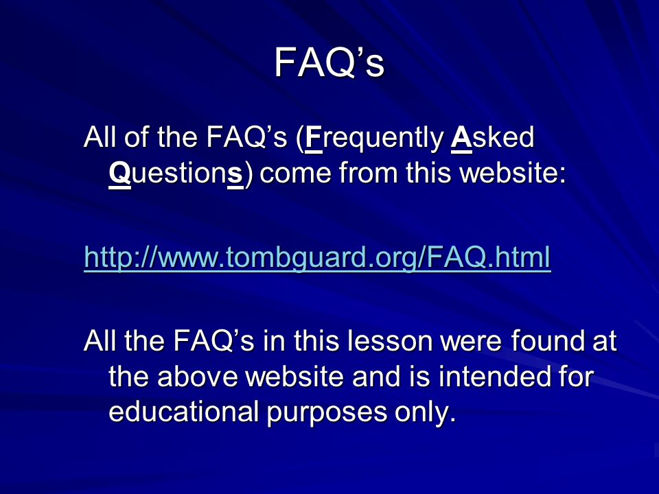 FAQ's All of the FAQ's (Frequently Asked Questions) come from this website: http://www.tombguard.org/FAQ.html.