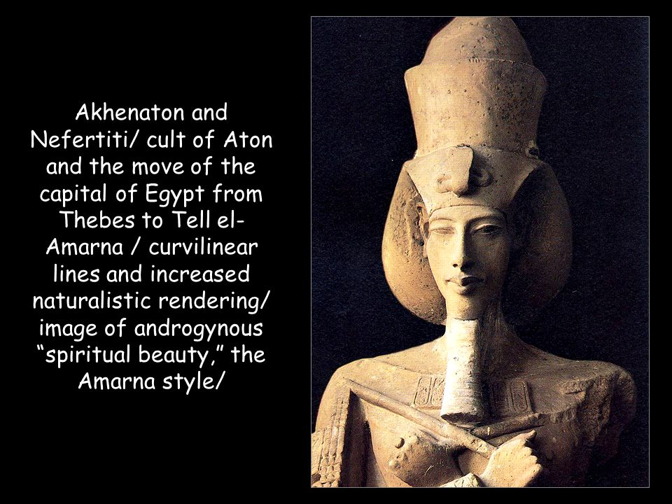Akhenaton and Nefertiti/ cult of Aton and the move of the capital of Egypt from Thebes to Tell el-Amarna / curvilinear lines and increased naturalistic rendering/ image of androgynous spiritual beauty, the Amarna style/