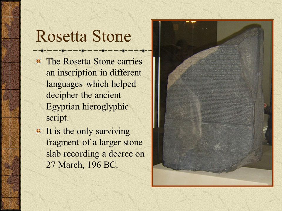 Rosetta Stone The Rosetta Stone carries an inscription in different languages which helped decipher the ancient Egyptian hieroglyphic script.