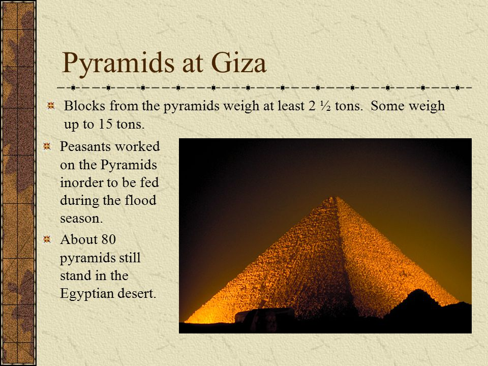 Pyramids at Giza Blocks from the pyramids weigh at least 2 ½ tons. Some weigh up to 15 tons.