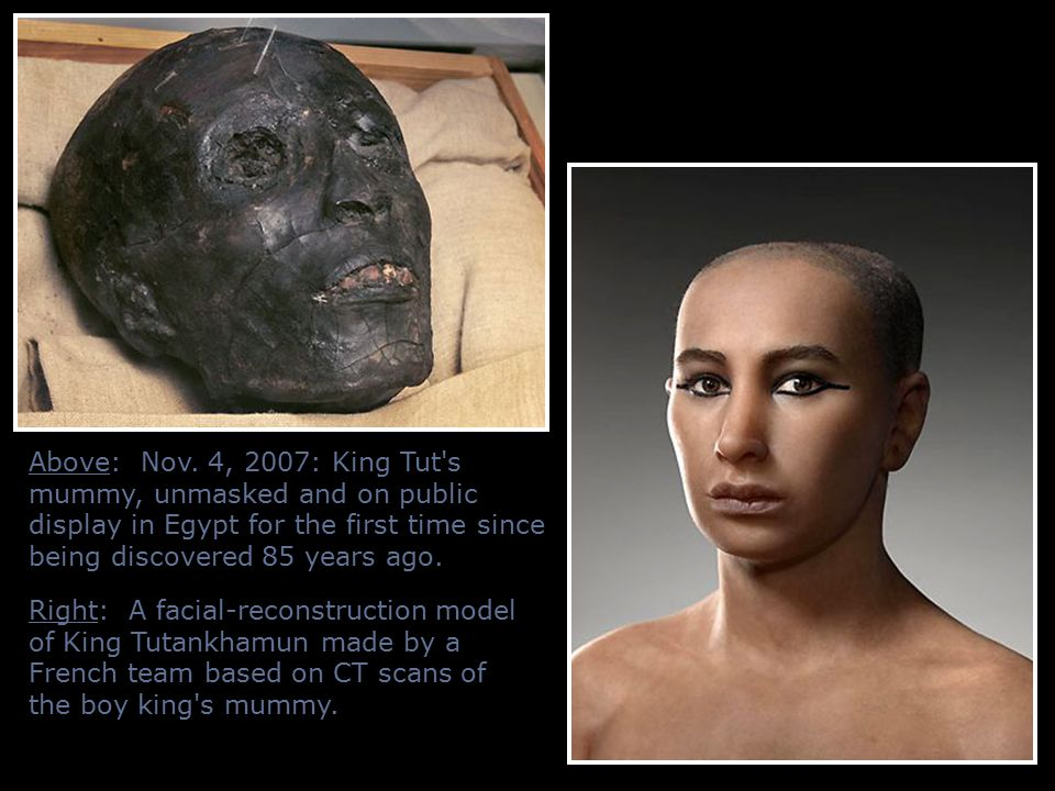 Above: Nov. 4, 2007: King Tut s mummy, unmasked and on public display in Egypt for the first time since being discovered 85 years ago.