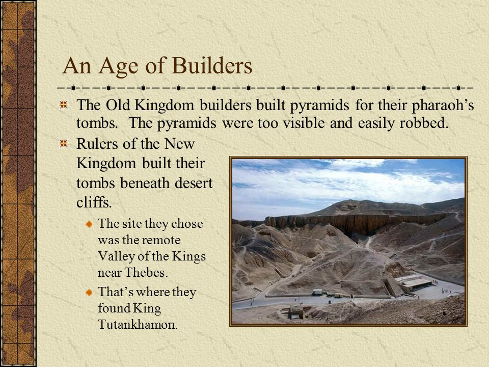 An Age of Builders The Old Kingdom builders built pyramids for their pharaoh's tombs. The pyramids were too visible and easily robbed.