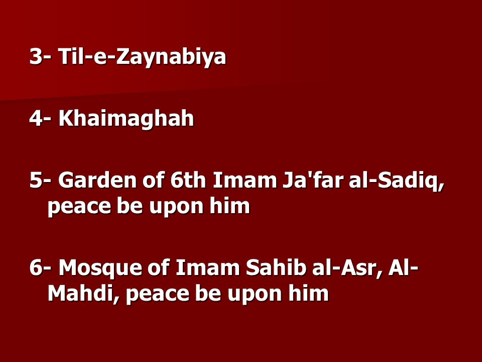 3- Til-e-Zaynabiya 4- Khaimaghah. 5- Garden of 6th Imam Ja far al-Sadiq, peace be upon him.