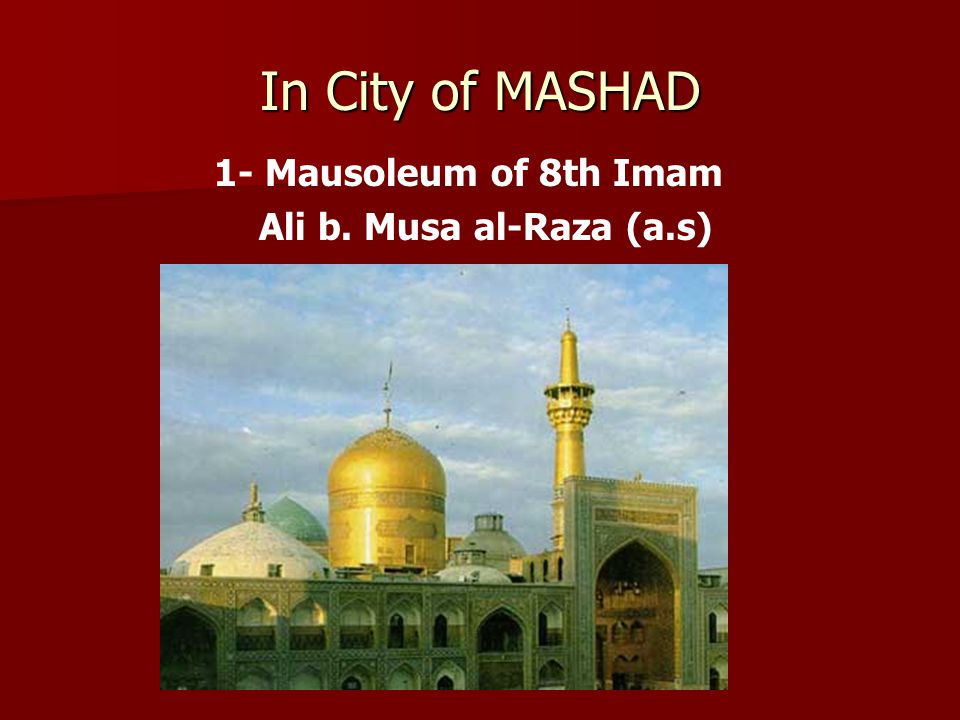 In City of MASHAD 1- Mausoleum of 8th Imam Ali b. Musa al-Raza (a.s)