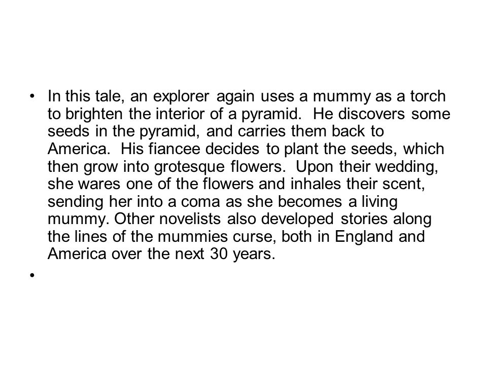 In this tale, an explorer again uses a mummy as a torch to brighten the interior of a pyramid. He discovers some seeds in the pyramid, and carries them back to America. His fiancee decides to plant the seeds, which then grow into grotesque flowers. Upon their wedding, she wares one of the flowers and inhales their scent, sending her into a coma as she becomes a living mummy. Other novelists also developed stories along the lines of the mummies curse, both in England and America over the next 30 years.