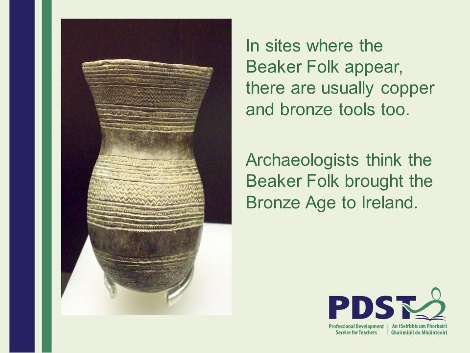In sites where the Beaker Folk appear, there are usually copper and bronze tools too.