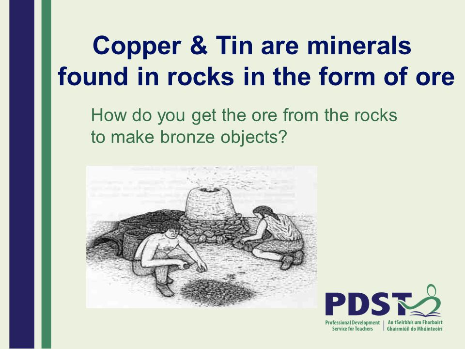 Copper & Tin are minerals found in rocks in the form of ore