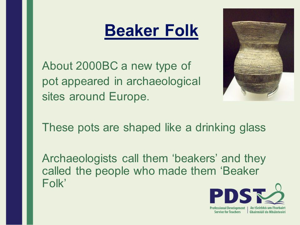 Beaker Folk About 2000BC a new type of pot appeared in archaeological