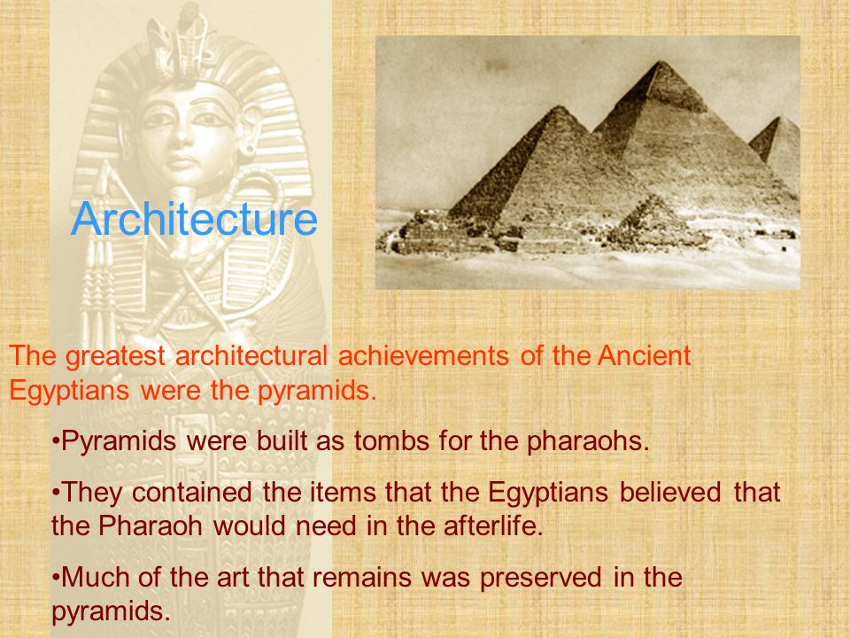 Architecture The greatest architectural achievements of the Ancient Egyptians were the pyramids. Pyramids were built as tombs for the pharaohs.