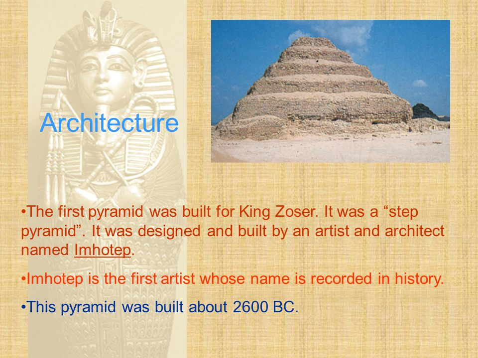 Architecture The first pyramid was built for King Zoser. It was a step pyramid . It was designed and built by an artist and architect named Imhotep.