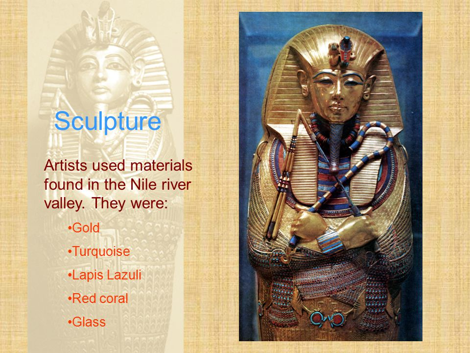 Sculpture Artists used materials found in the Nile river valley. They were: Gold. Turquoise. Lapis Lazuli.