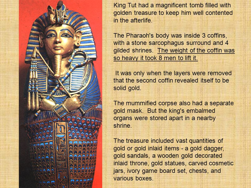 King Tut had a magnificent tomb filled with golden treasure to keep him well contented in the afterlife.