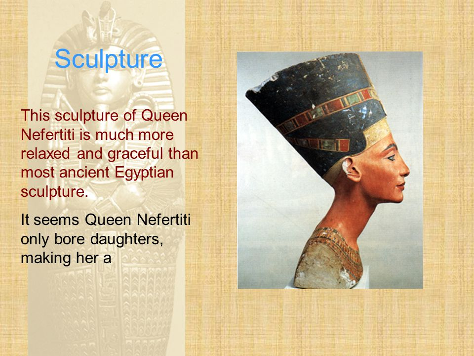 Sculpture This sculpture of Queen Nefertiti is much more relaxed and graceful than most ancient Egyptian sculpture.