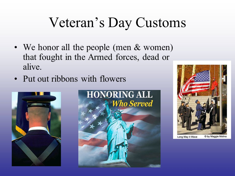 Veteran's Day Customs We honor all the people (men & women) that fought in the Armed forces, dead or alive.