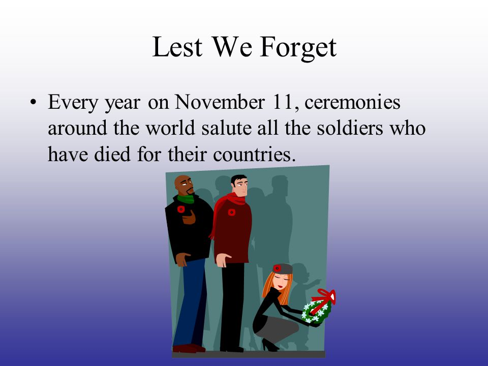 Lest We Forget Every year on November 11, ceremonies around the world salute all the soldiers who have died for their countries.