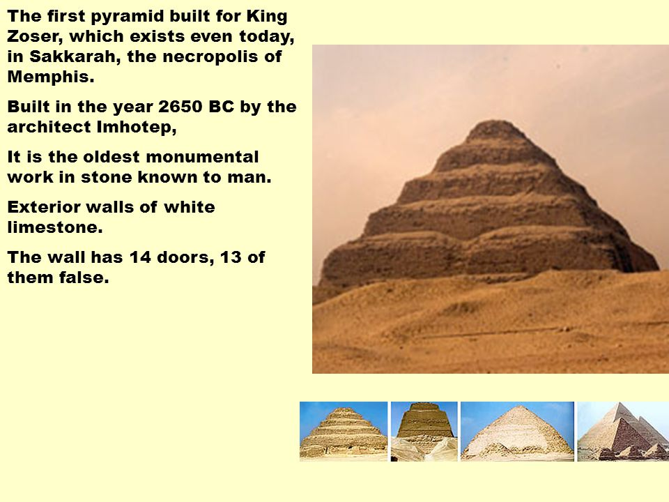 The first pyramid built for King Zoser, which exists even today, in Sakkarah, the necropolis of Memphis.
