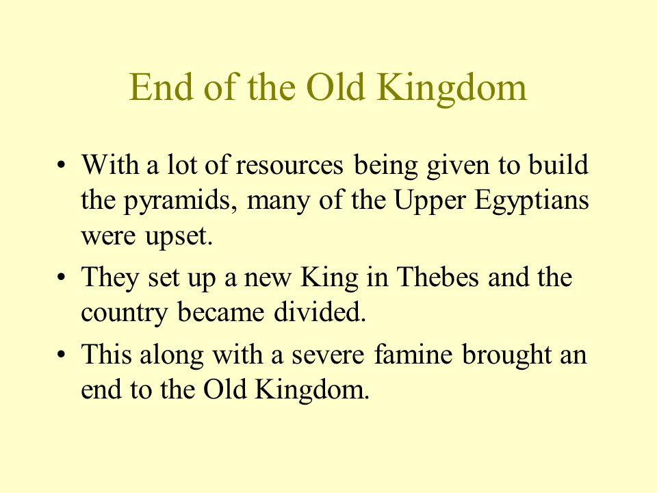 End of the Old Kingdom With a lot of resources being given to build the pyramids, many of the Upper Egyptians were upset.