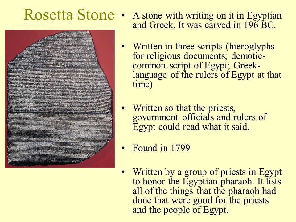 Rosetta Stone A stone with writing on it in Egyptian and Greek. It was carved in 196 BC.