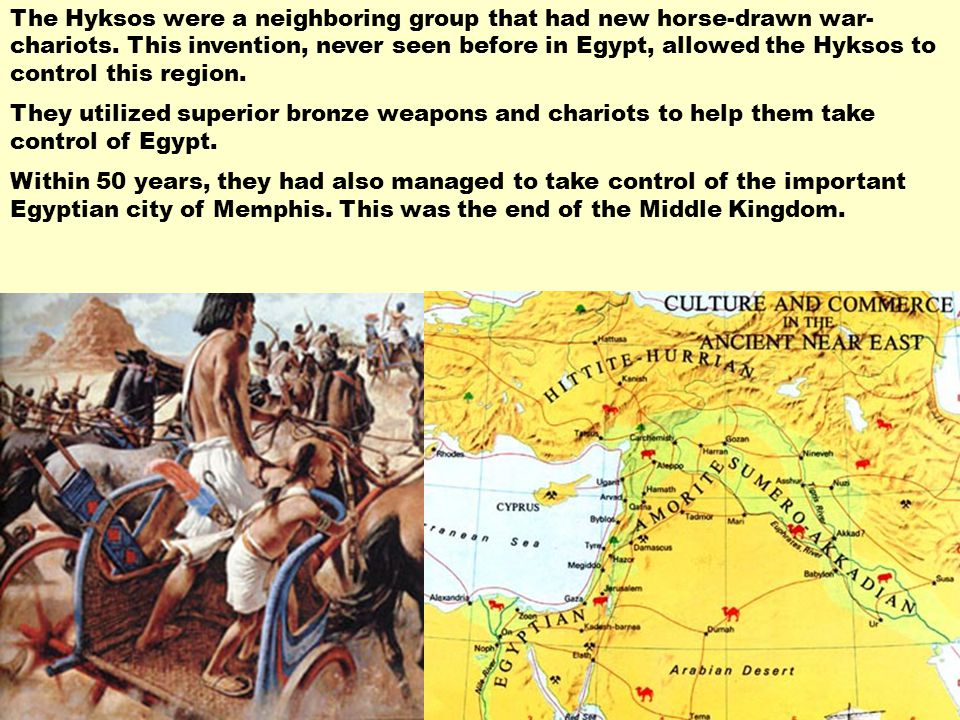 The Hyksos were a neighboring group that had new horse-drawn war-chariots. This invention, never seen before in Egypt, allowed the Hyksos to control this region.