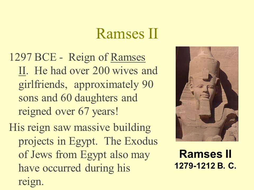 Ramses II 1297 BCE - Reign of Ramses II. He had over 200 wives and girlfriends, approximately 90 sons and 60 daughters and reigned over 67 years!