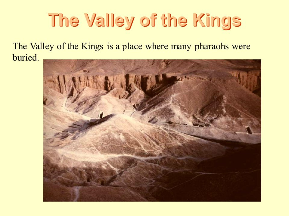 The Valley of the Kings The Valley of the Kings is a place where many pharaohs were buried.