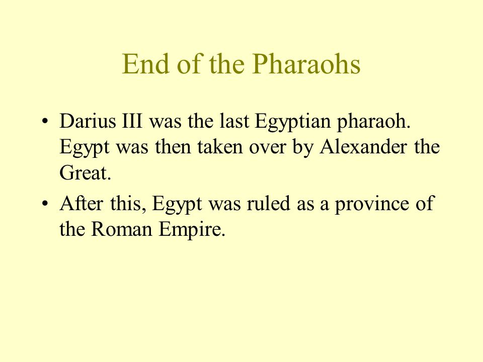 End of the Pharaohs Darius III was the last Egyptian pharaoh. Egypt was then taken over by Alexander the Great.