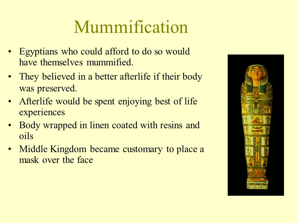 Mummification Egyptians who could afford to do so would have themselves mummified. They believed in a better afterlife if their body was preserved.