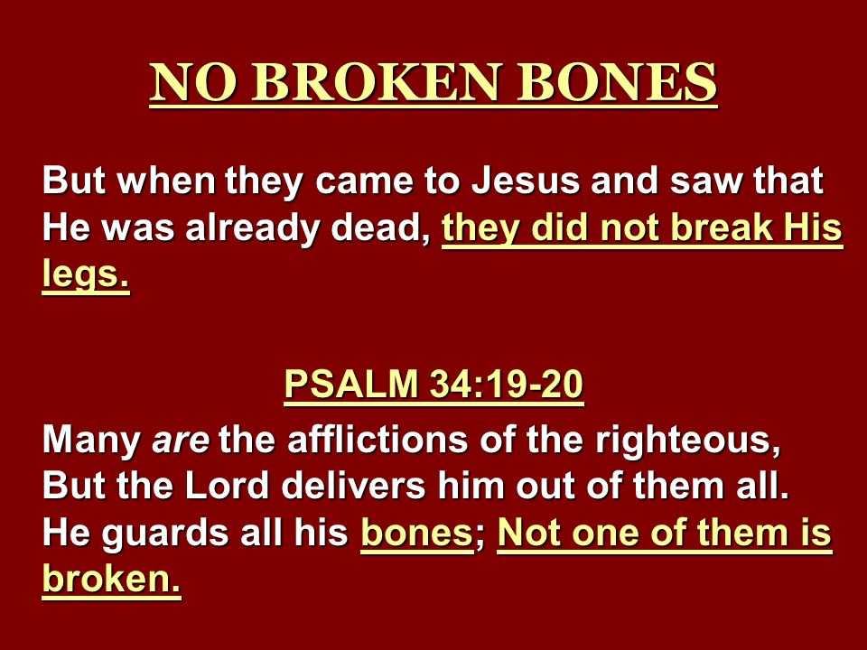 NO BROKEN BONES But when they came to Jesus and saw that He was already dead, they did not break His legs.