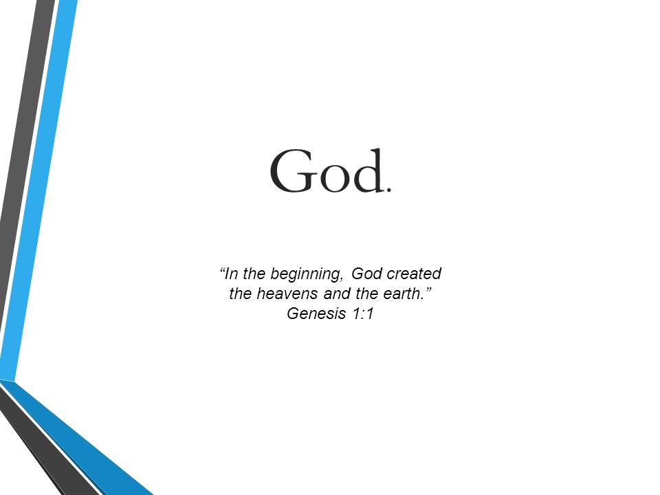 In the beginning, God created the heavens and the earth. Genesis 1:1