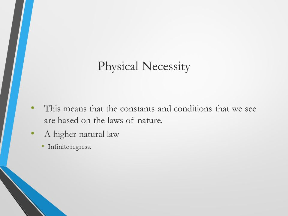 Physical Necessity This means that the constants and conditions that we see are based on the laws of nature.