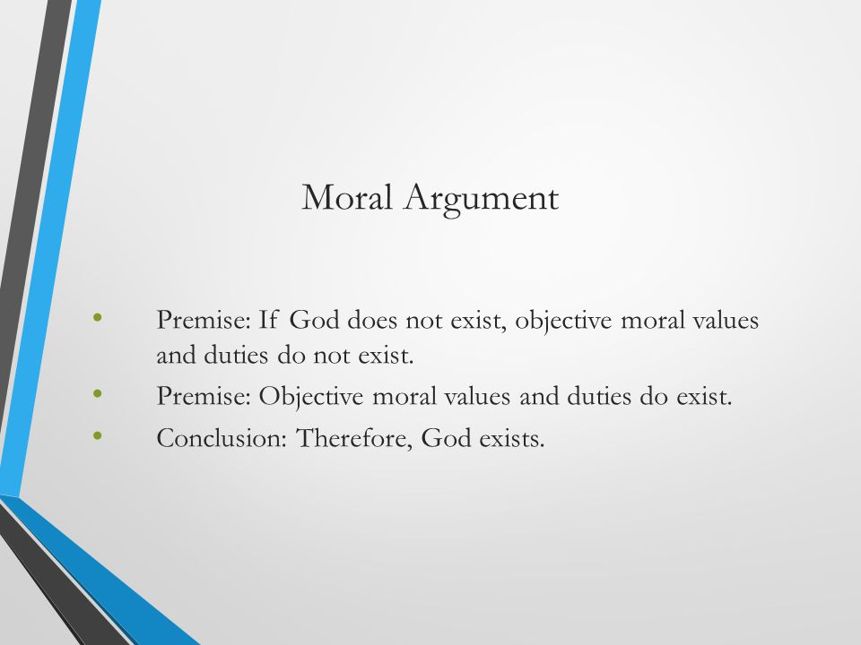 Moral Argument Premise: If God does not exist, objective moral values and duties do not exist. Premise: Objective moral values and duties do exist.
