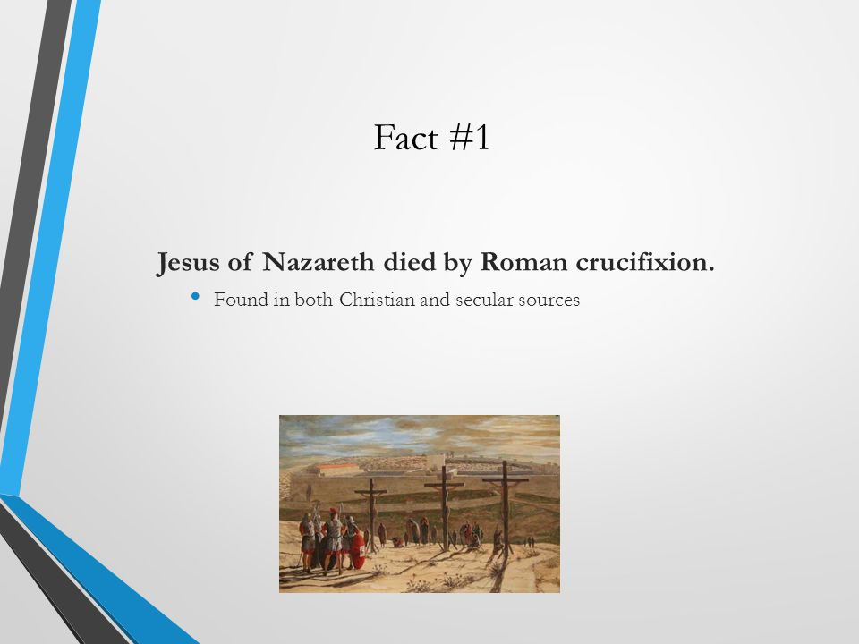 Fact #1 Jesus of Nazareth died by Roman crucifixion.