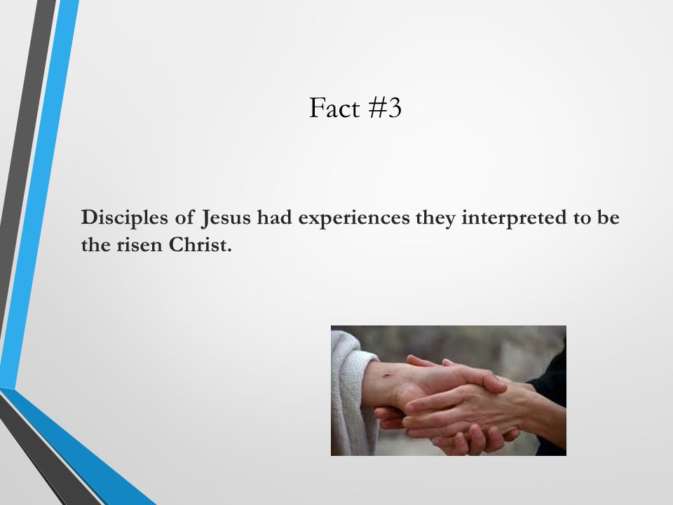 Fact #3 Disciples of Jesus had experiences they interpreted to be the risen Christ.